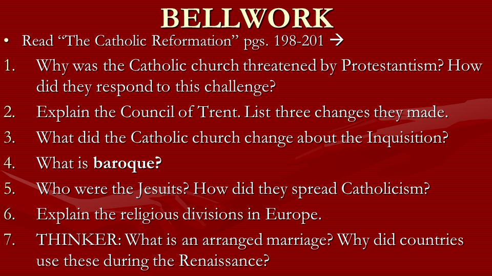 "BELLWORK Read ""The Catholic Reformation"" pgs. 198-201 Read ""The Catholic Reformation"" pgs. 198-201  1.Why was the Catholic church threatened by Prot"