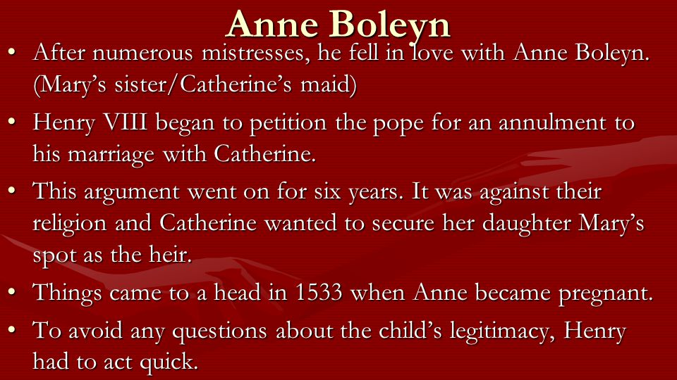 Anne Boleyn After numerous mistresses, he fell in love with Anne Boleyn. (Mary's sister/Catherine's maid)After numerous mistresses, he fell in love wi