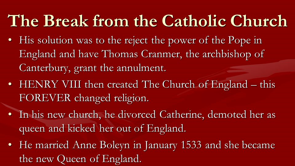 The Break from the Catholic Church His solution was to the reject the power of the Pope in England and have Thomas Cranmer, the archbishop of Canterbury, grant the annulment.His solution was to the reject the power of the Pope in England and have Thomas Cranmer, the archbishop of Canterbury, grant the annulment.