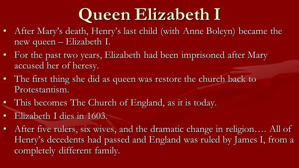 Queen Elizabeth I After Mary's death, Henry's last child (with Anne Boleyn) became the new queen – Elizabeth I.After Mary's death, Henry's last child