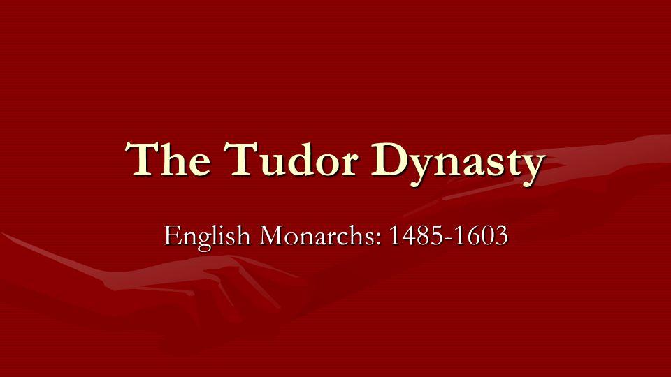The Tudor Dynasty English Monarchs: 1485-1603