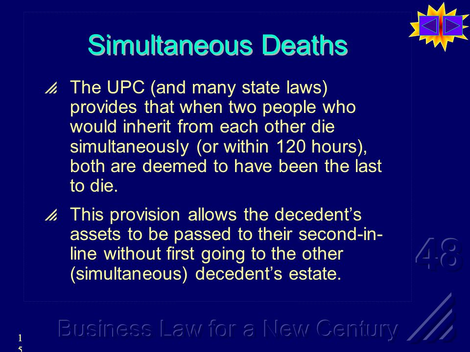 15 Simultaneous Deaths  The UPC (and many state laws) provides that when two people who would inherit from each other die simultaneously (or within 120 hours), both are deemed to have been the last to die.