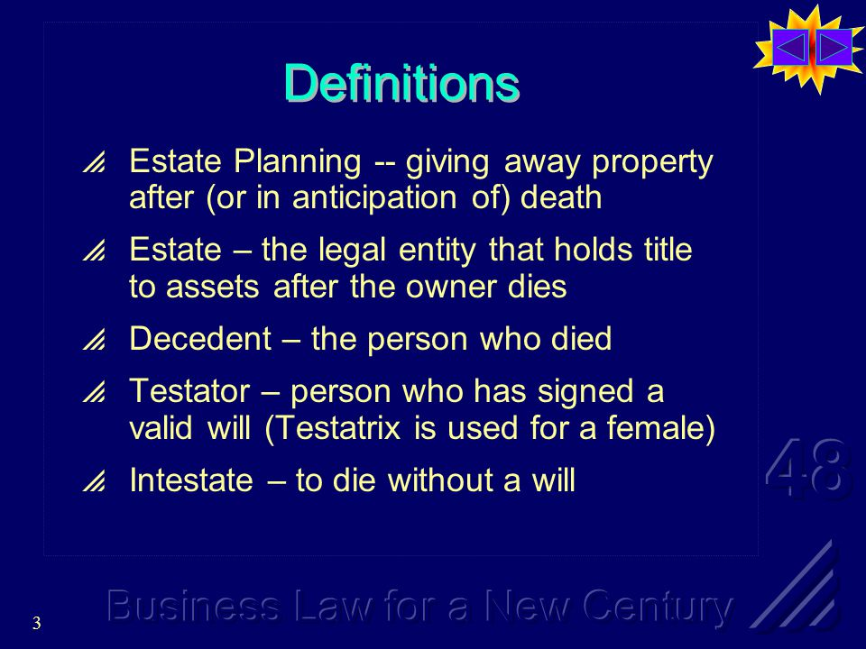 3 Definitions  Estate Planning -- giving away property after (or in anticipation of) death  Estate – the legal entity that holds title to assets after the owner dies  Decedent – the person who died  Testator – person who has signed a valid will (Testatrix is used for a female)  Intestate – to die without a will