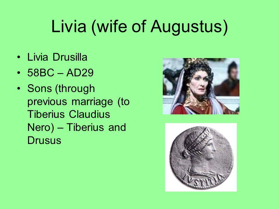 Livia (wife of Augustus) Livia Drusilla 58BC – AD29 Sons (through previous marriage (to Tiberius Claudius Nero) – Tiberius and Drusus