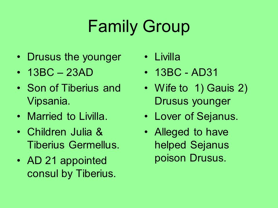 Family Group Drusus the younger 13BC – 23AD Son of Tiberius and Vipsania. Married to Livilla. Children Julia & Tiberius Germellus. AD 21 appointed con