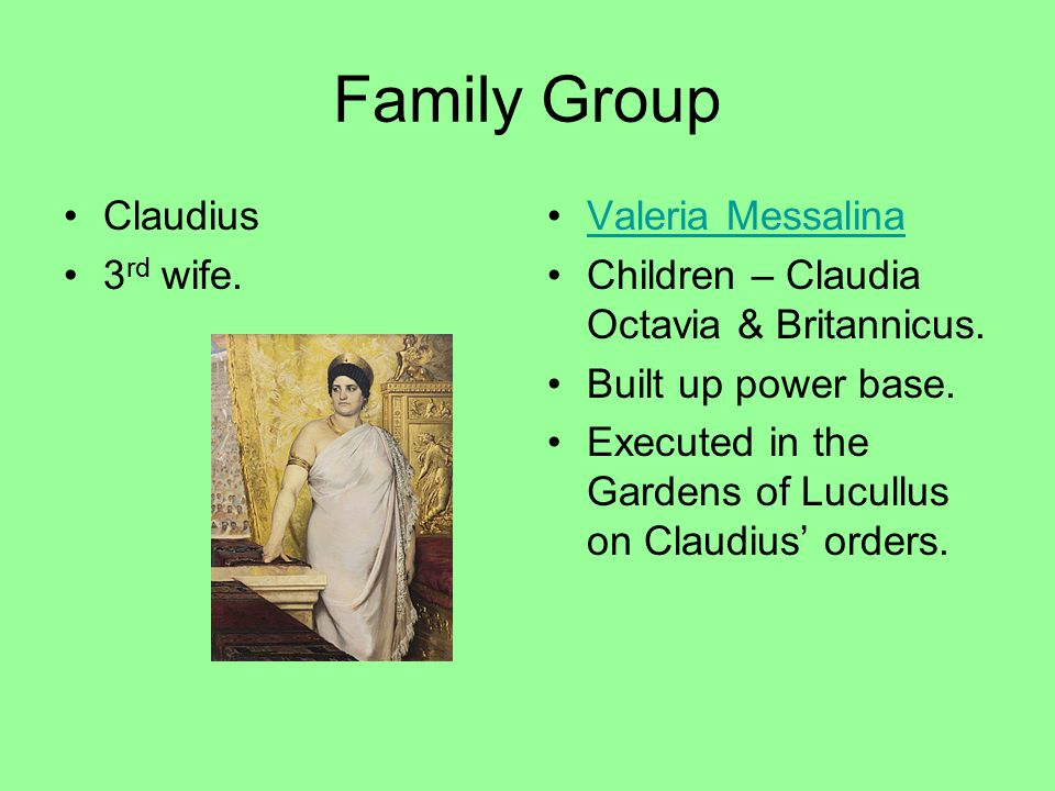 Family Group Claudius 3 rd wife. Valeria Messalina Children – Claudia Octavia & Britannicus. Built up power base. Executed in the Gardens of Lucullus