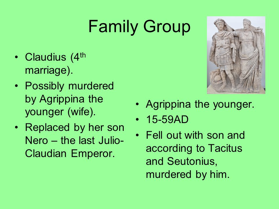Family Group Claudius (4 th marriage). Possibly murdered by Agrippina the younger (wife). Replaced by her son Nero – the last Julio- Claudian Emperor.