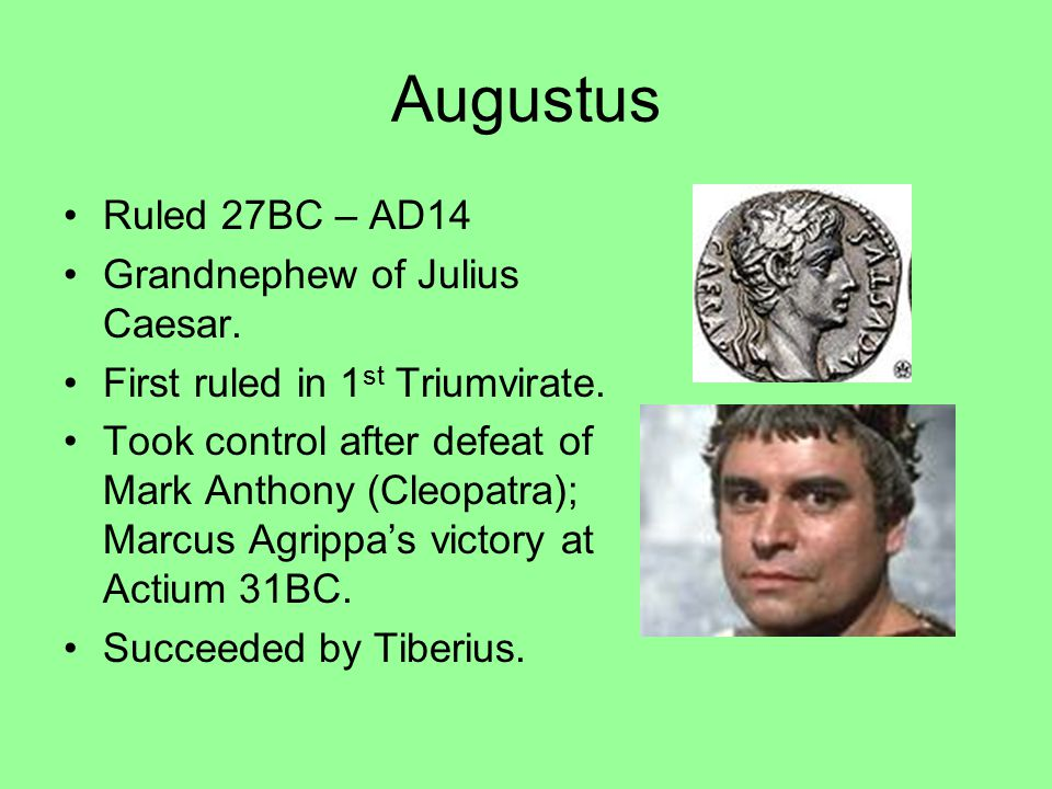 Augustus Ruled 27BC – AD14 Grandnephew of Julius Caesar. First ruled in 1 st Triumvirate. Took control after defeat of Mark Anthony (Cleopatra); Marcu