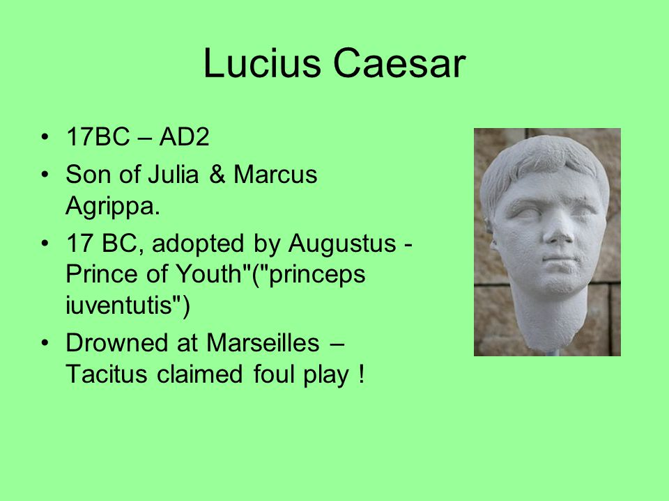Lucius Caesar 17BC – AD2 Son of Julia & Marcus Agrippa. 17 BC, adopted by Augustus - Prince of Youth