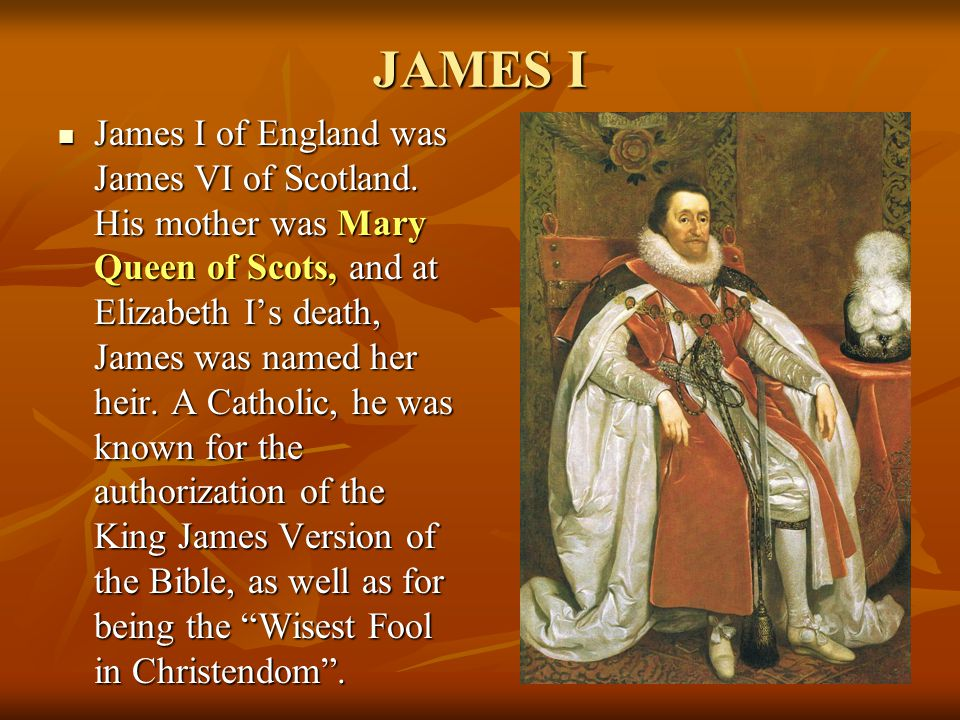 JAMES I James I of England was James VI of Scotland. His mother was Mary Queen of Scots, and at Elizabeth I's death, James was named her heir. A Catho