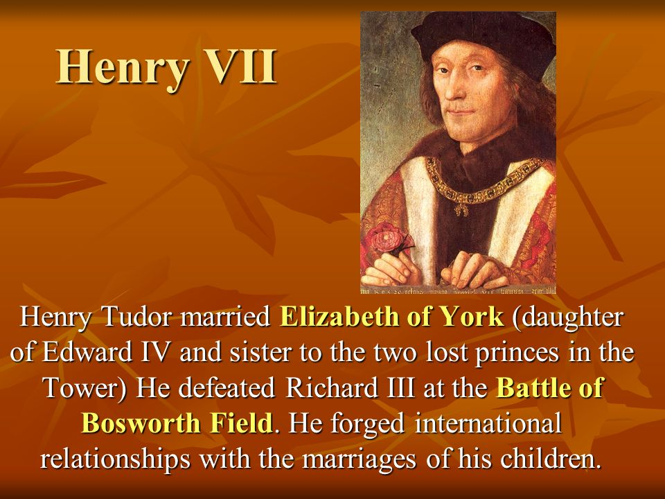Henry VII Henry Tudor married Elizabeth of York (daughter of Edward IV and sister to the two lost princes in the Tower) He defeated Richard III at the