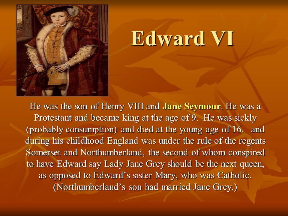Edward VI He was the son of Henry VIII and Jane Seymour. He was a Protestant and became king at the age of 9. He was sickly (probably consumption) and