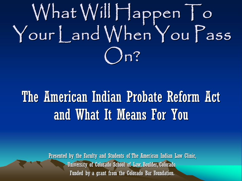 What Will Happen To Your Land When You Pass On? The American Indian Probate Reform Act and What It Means For You Presented by the Faculty and Students