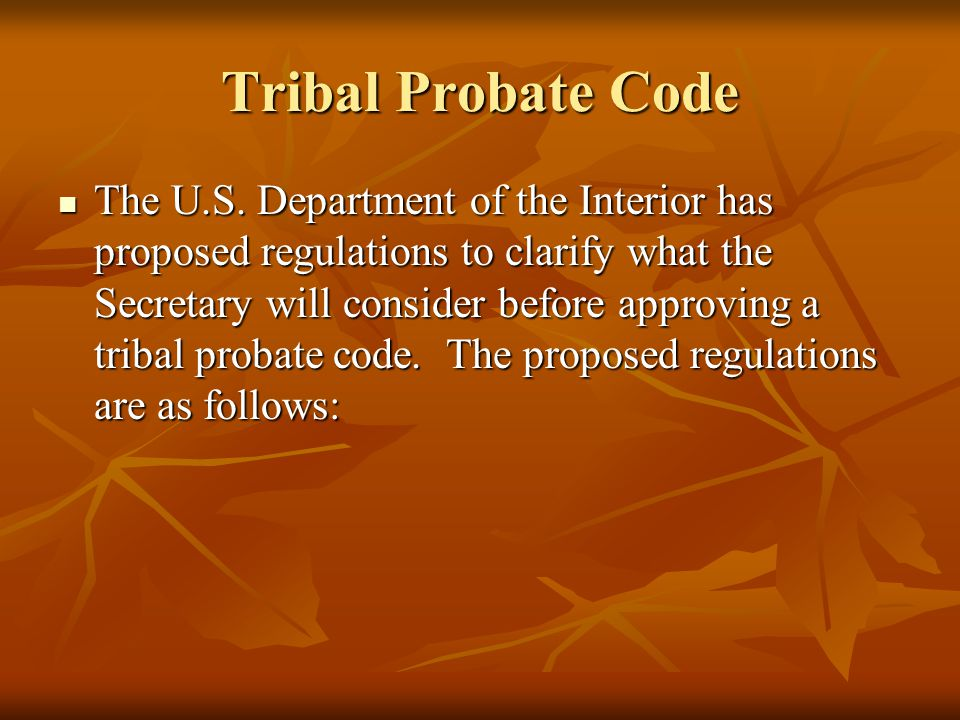 Tribal Probate Code The U.S. Department of the Interior has proposed regulations to clarify what the Secretary will consider before approving a tribal