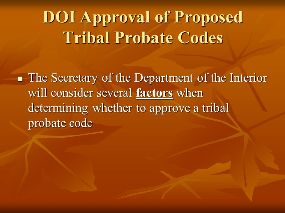 DOI Approval of Proposed Tribal Probate Codes The Secretary of the Department of the Interior will consider several factors when determining whether to approve a tribal probate code The Secretary of the Department of the Interior will consider several factors when determining whether to approve a tribal probate code