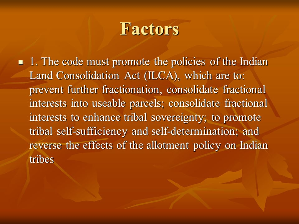 Factors 1. The code must promote the policies of the Indian Land Consolidation Act (ILCA), which are to: prevent further fractionation, consolidate fr