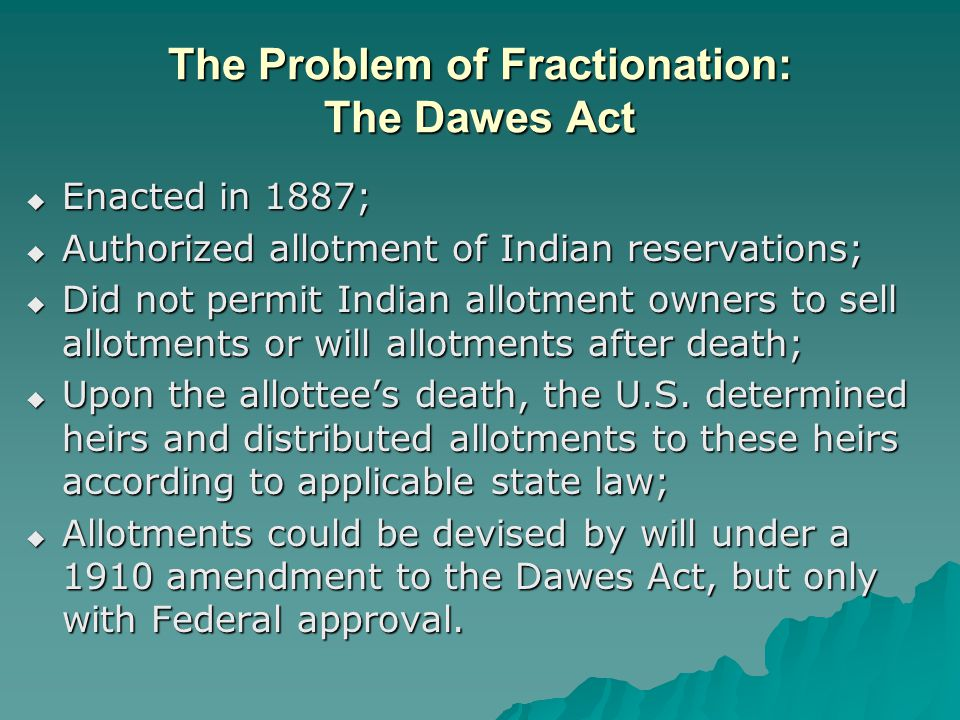 The Problem of Fractionation: The Dawes Act  Enacted in 1887;  Authorized allotment of Indian reservations;  Did not permit Indian allotment owners to sell allotments or will allotments after death;  Upon the allottee's death, the U.S.