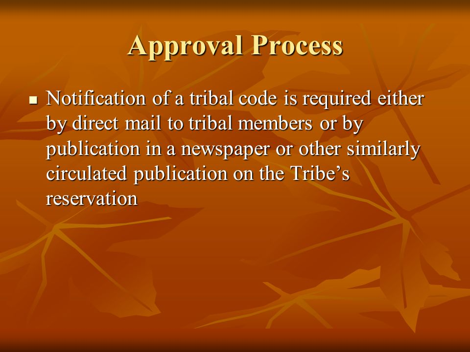 Approval Process Notification of a tribal code is required either by direct mail to tribal members or by publication in a newspaper or other similarly