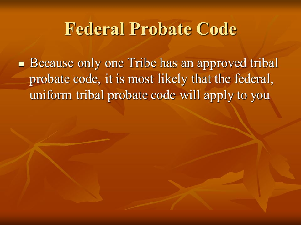 Federal Probate Code Because only one Tribe has an approved tribal probate code, it is most likely that the federal, uniform tribal probate code will