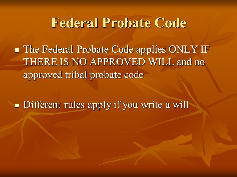 Federal Probate Code The Federal Probate Code applies ONLY IF THERE IS NO APPROVED WILL and no approved tribal probate code The Federal Probate Code a