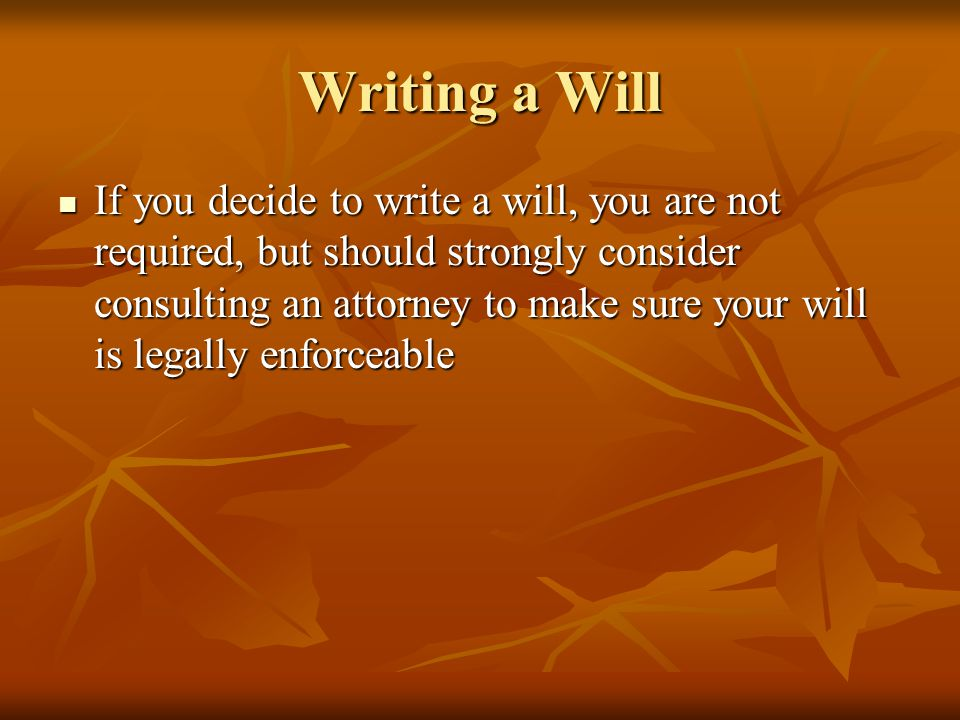 Writing a Will If you decide to write a will, you are not required, but should strongly consider consulting an attorney to make sure your will is lega