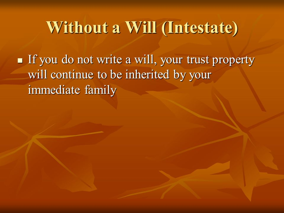 Without a Will (Intestate) If you do not write a will, your trust property will continue to be inherited by your immediate family If you do not write