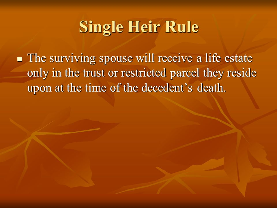 Single Heir Rule The surviving spouse will receive a life estate only in the trust or restricted parcel they reside upon at the time of the decedent's death.