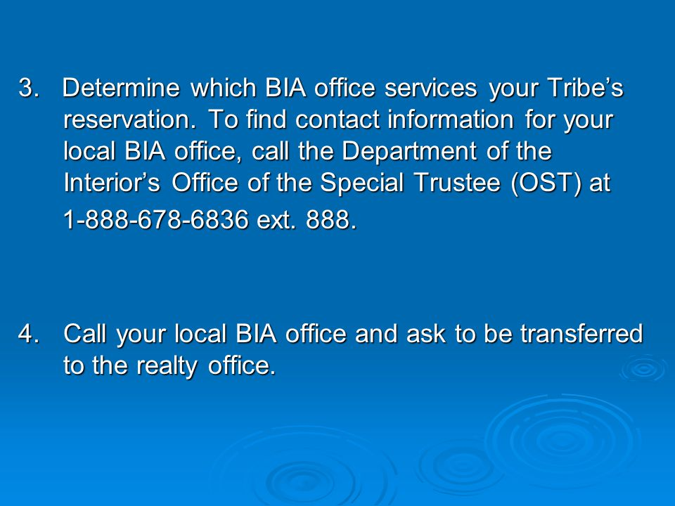 3. Determine which BIA office services your Tribe's reservation. To find contact information for your local BIA office, call the Department of the Int