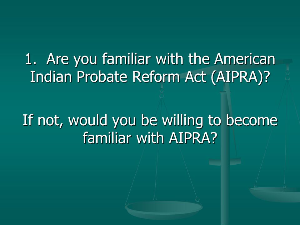 1. Are you familiar with the American Indian Probate Reform Act (AIPRA)? If not, would you be willing to become familiar with AIPRA?