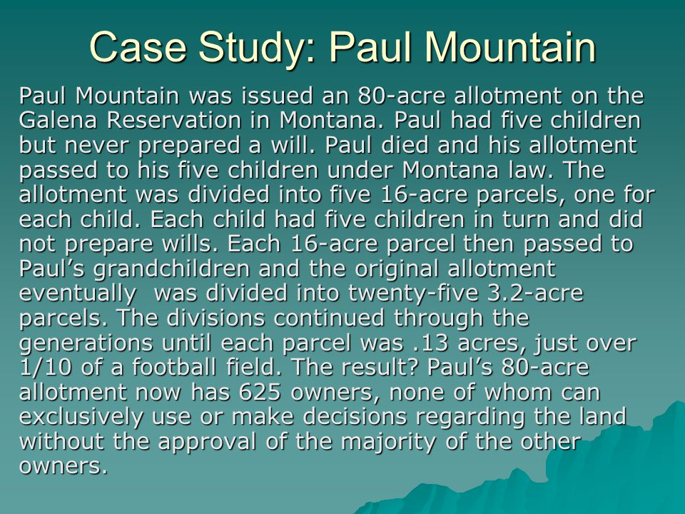 Case Study: Paul Mountain Paul Mountain was issued an 80-acre allotment on the Galena Reservation in Montana. Paul had five children but never prepare