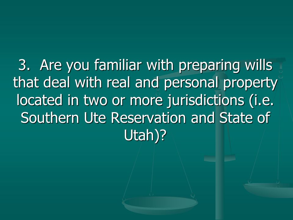 3. Are you familiar with preparing wills that deal with real and personal property located in two or more jurisdictions (i.e. Southern Ute Reservation