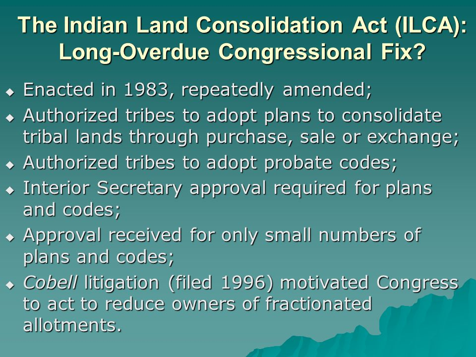 The Indian Land Consolidation Act (ILCA): Long-Overdue Congressional Fix?  Enacted in 1983, repeatedly amended;  Authorized tribes to adopt plans to