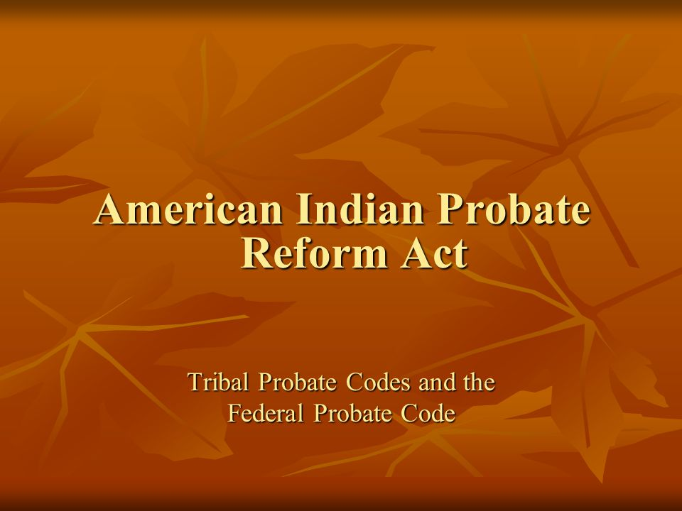 American Indian Probate Reform Act Tribal Probate Codes and the Federal Probate Code