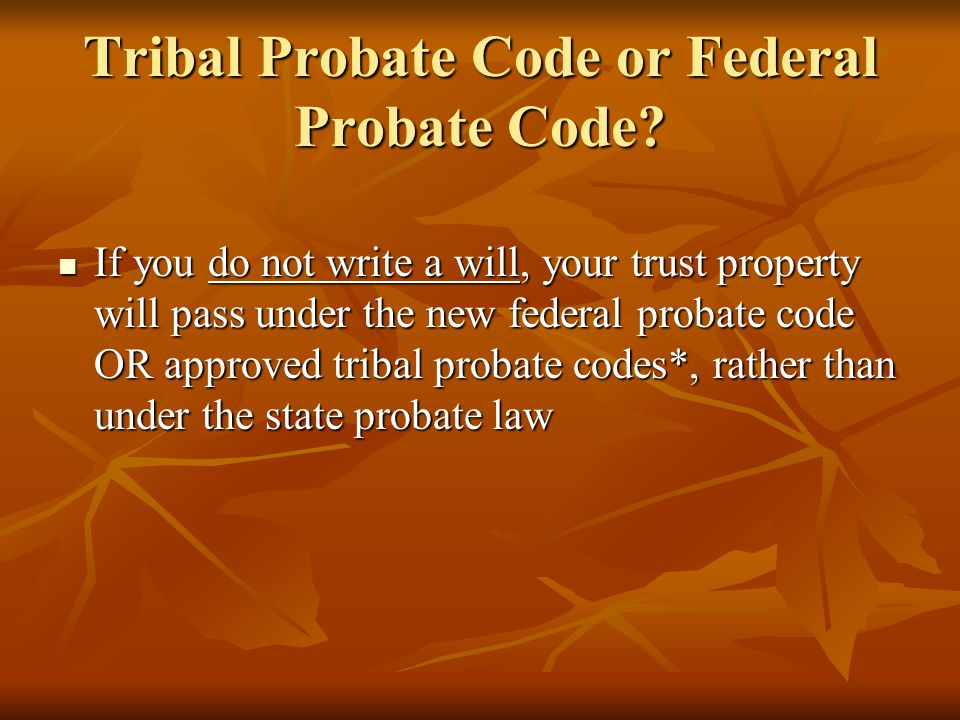 Tribal Probate Code Tribes may adopt a code to govern descent and distribution of trust and restricted lands that are located within the Tribe's reservation or lands that are otherwise within the Tribe's jurisdiction Tribes may adopt a code to govern descent and distribution of trust and restricted lands that are located within the Tribe's reservation or lands that are otherwise within the Tribe's jurisdiction If a Tribe adopts a code, the tribal code applies and NOT the federal probate code If a Tribe adopts a code, the tribal code applies and NOT the federal probate code