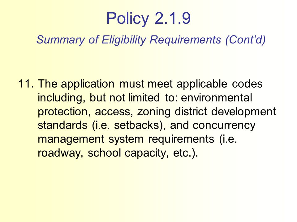 Policy 2.1.9 Summary of Eligibility Requirements (Cont'd) 11.The application must meet applicable codes including, but not limited to: environmental protection, access, zoning district development standards (i.e.