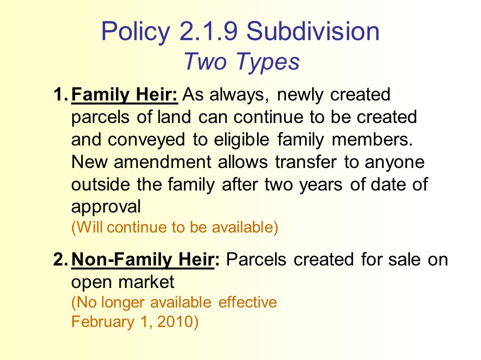 Policy 2.1.9 Subdivision Two Types 1.Family Heir: As always, newly created parcels of land can continue to be created and conveyed to eligible family members.