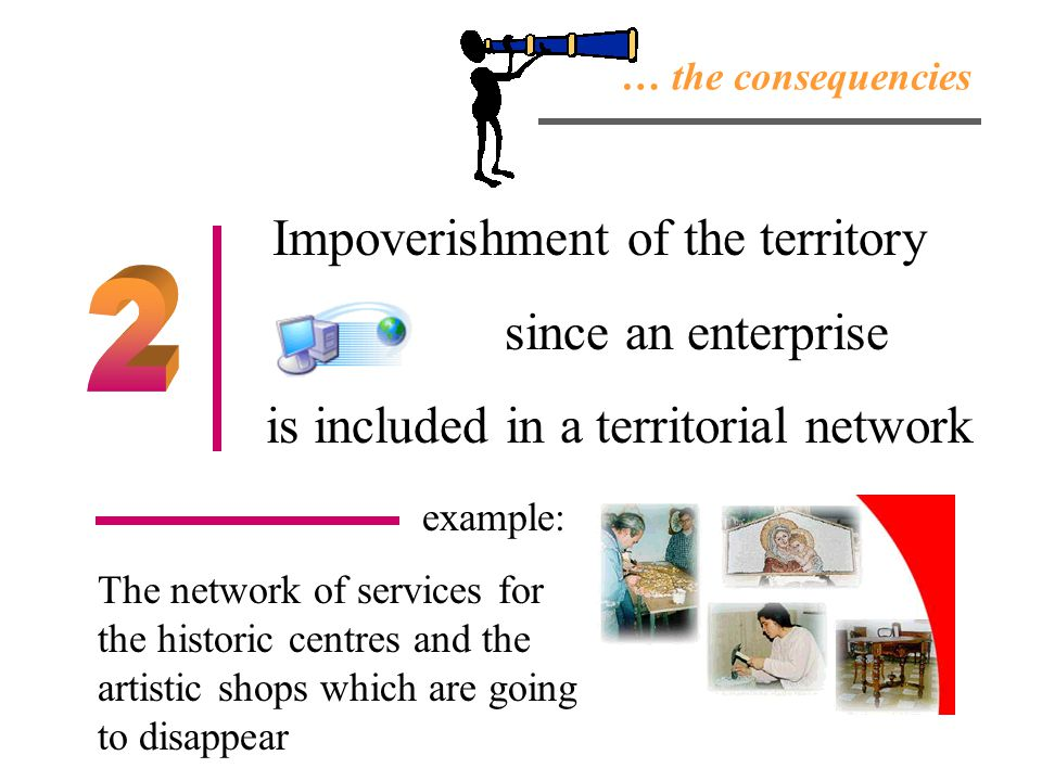 … the consequencies Impoverishment of the territory since an enterprise is included in a territorial network example: The network of services for the