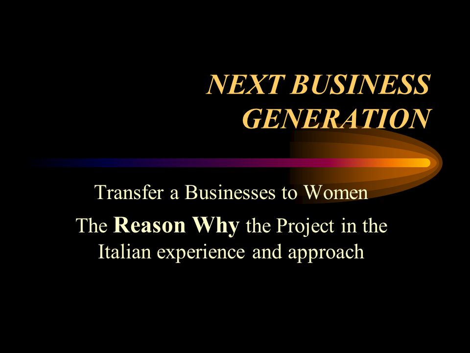 NEXT BUSINESS GENERATION Transfer a Businesses to Women The Reason Why the Project in the Italian experience and approach