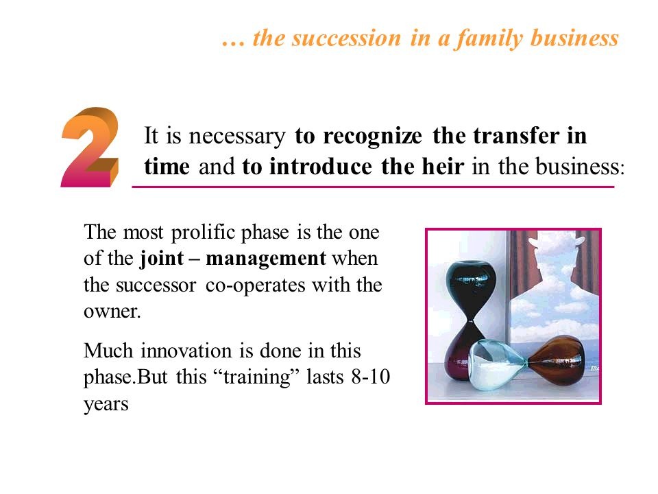 … the succession in a family business The most prolific phase is the one of the joint – management when the successor co-operates with the owner. Much