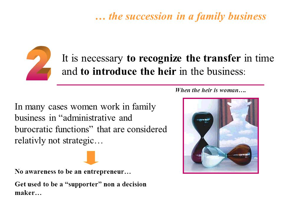 … the succession in a family business In many cases women work in family business in administrative and burocratic functions that are considered relativly not strategic… No awareness to be an entrepreneur… Get used to be a supporter non a decision maker… It is necessary to recognize the transfer in time and to introduce the heir in the business : When the heir is woman….