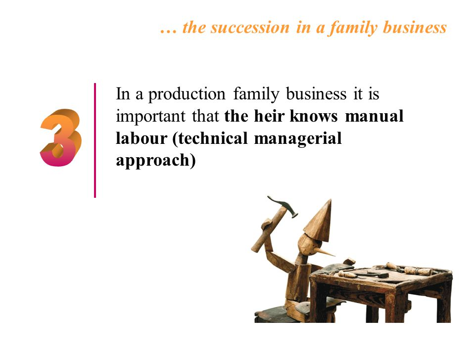 In a production family business it is important that the heir knows manual labour (technical managerial approach) … the succession in a family business