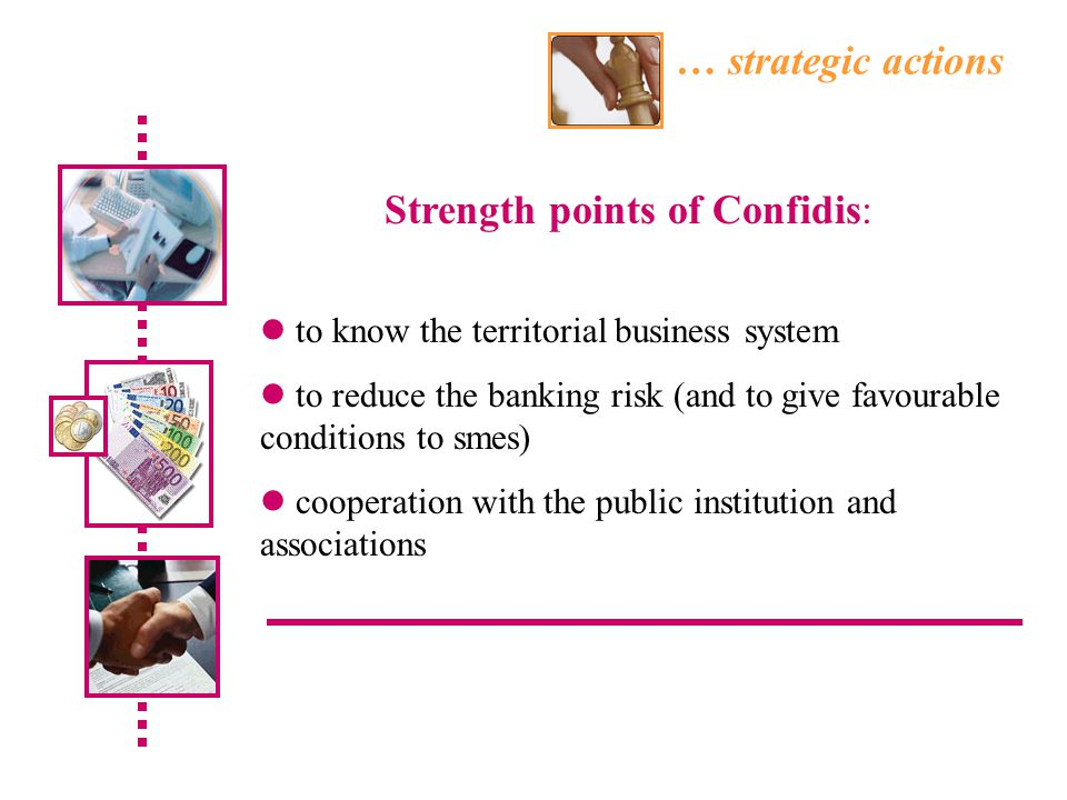 … strategic actions to know the territorial business system to reduce the banking risk (and to give favourable conditions to smes) cooperation with the public institution and associations Strength points of Confidis: