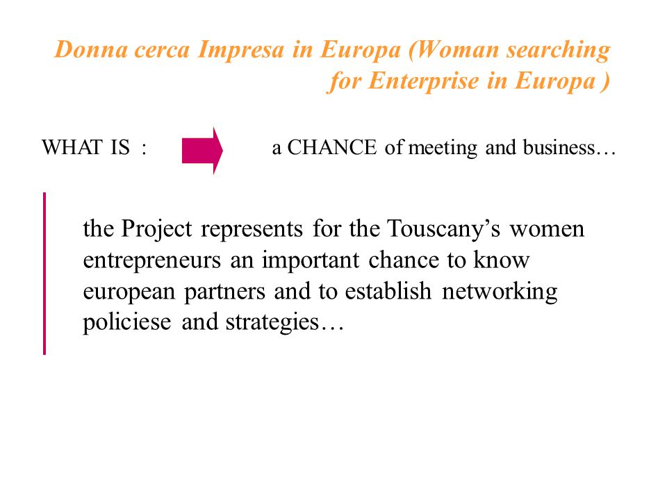 the Project represents for the Touscany's women entrepreneurs an important chance to know european partners and to establish networking policiese and strategies… Donna cerca Impresa in Europa (Woman searching for Enterprise in Europa ) WHAT IS :a CHANCE of meeting and business…