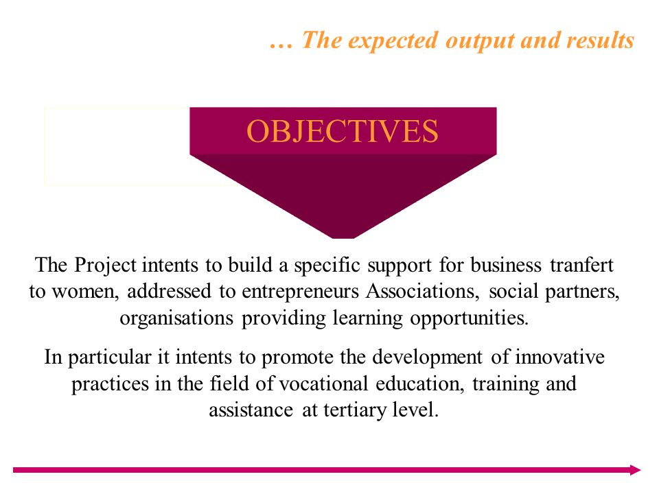 … The expected output and results OBJECTIVES The Project intents to build a specific support for business tranfert to women, addressed to entrepreneur