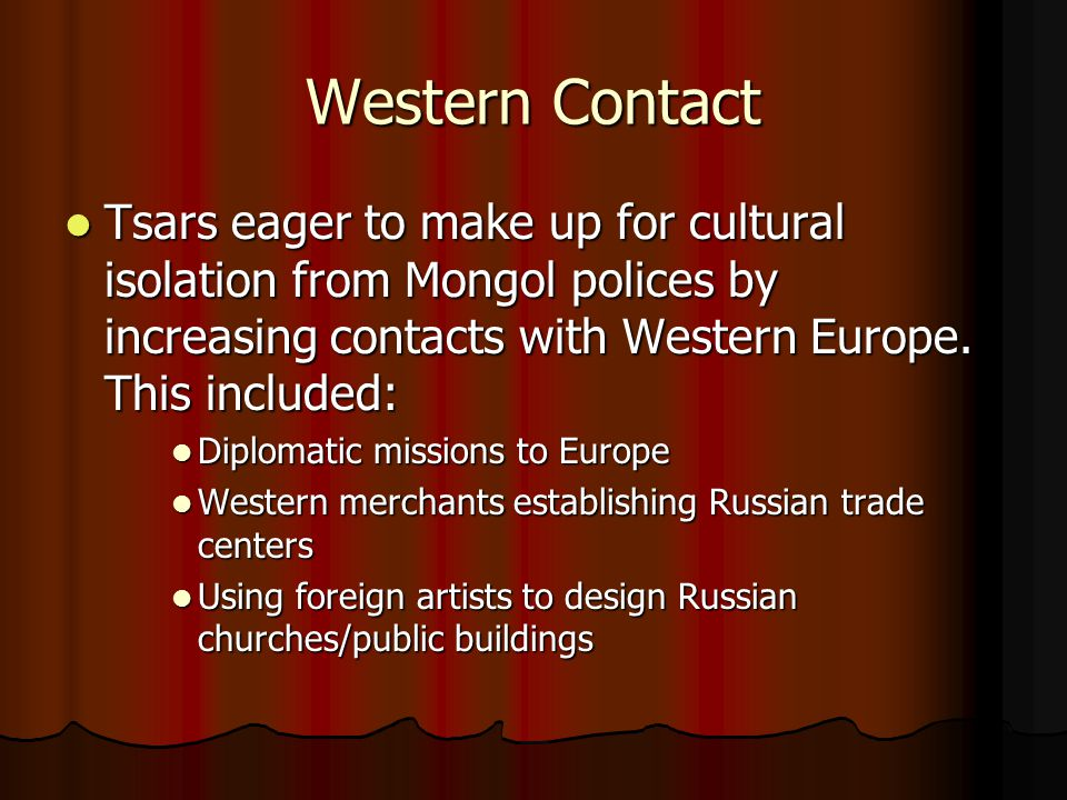 Western Contact Tsars eager to make up for cultural isolation from Mongol polices by increasing contacts with Western Europe.
