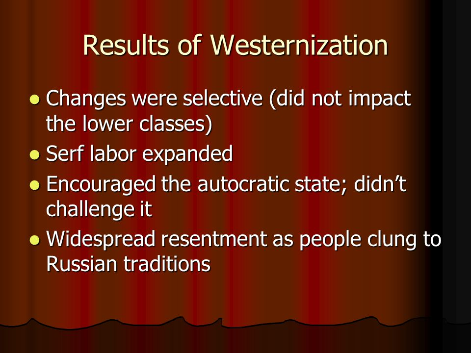 Results of Westernization Changes were selective (did not impact the lower classes) Changes were selective (did not impact the lower classes) Serf labor expanded Serf labor expanded Encouraged the autocratic state; didn't challenge it Encouraged the autocratic state; didn't challenge it Widespread resentment as people clung to Russian traditions Widespread resentment as people clung to Russian traditions