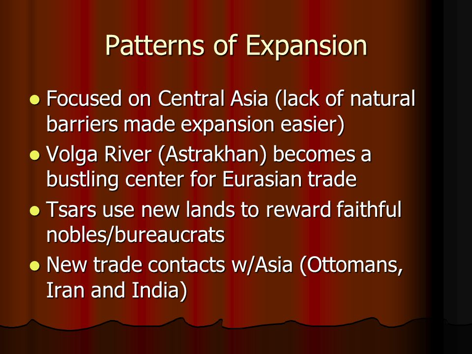 Patterns of Expansion Focused on Central Asia (lack of natural barriers made expansion easier) Focused on Central Asia (lack of natural barriers made expansion easier) Volga River (Astrakhan) becomes a bustling center for Eurasian trade Volga River (Astrakhan) becomes a bustling center for Eurasian trade Tsars use new lands to reward faithful nobles/bureaucrats Tsars use new lands to reward faithful nobles/bureaucrats New trade contacts w/Asia (Ottomans, Iran and India) New trade contacts w/Asia (Ottomans, Iran and India)