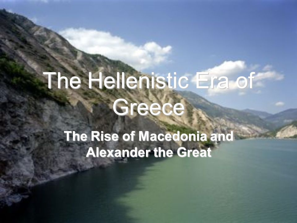 The Hellenistic Era of Greece The Rise of Macedonia and Alexander the Great