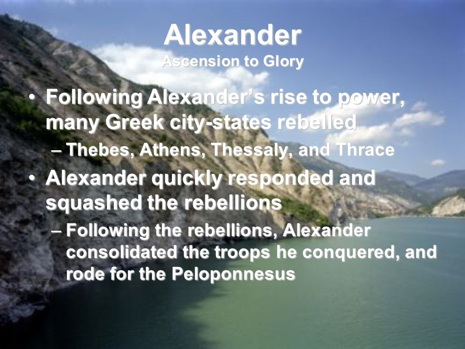 Alexander Ascension to Glory Following Alexander's rise to power, many Greek city-states rebelledFollowing Alexander's rise to power, many Greek city-states rebelled –Thebes, Athens, Thessaly, and Thrace Alexander quickly responded and squashed the rebellionsAlexander quickly responded and squashed the rebellions –Following the rebellions, Alexander consolidated the troops he conquered, and rode for the Peloponnesus