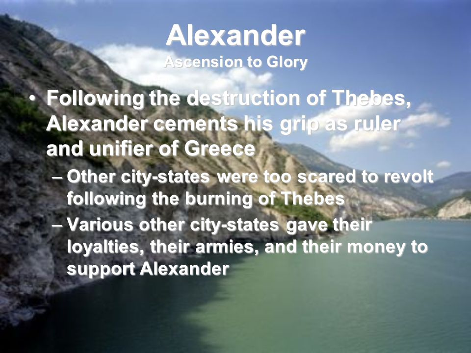Alexander Ascension to Glory Following the destruction of Thebes, Alexander cements his grip as ruler and unifier of GreeceFollowing the destruction of Thebes, Alexander cements his grip as ruler and unifier of Greece –Other city-states were too scared to revolt following the burning of Thebes –Various other city-states gave their loyalties, their armies, and their money to support Alexander